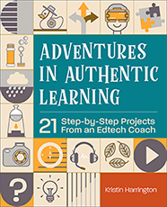 ISTE Book Adventures in Authentic Learning: 21 Step-by-Step Projects From an Edtech Coach